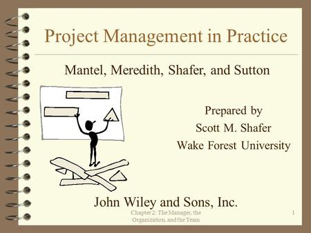 Chapter 2: The Manager, the Organization, and the Team 1 Project Management in Practice Prepared by Scott M. Shafer Wake Forest University Mantel, Meredith,