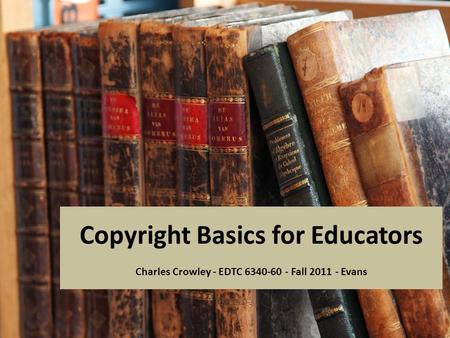 Copyright Basics for Educators Charles Crowley - EDTC 6340-60 - Fall 2011 - Evans.