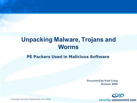 Copyright Security-Assessment.com 2006 Unpacking Malware, Trojans and Worms PE Packers Used in Malicious Software Presented by Paul Craig Ruxcon 2006.