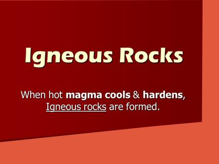 Igneous Rocks When hot magma cools & hardens, Igneous rocks are formed.