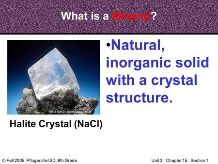 © Fall 2005, Pflugerville ISD, 8th GradeUnit 3 : Chapter 15 : Section 1 What is a Mineral? Halite Crystal (NaCl) Natural, inorganic solid with a crystal.