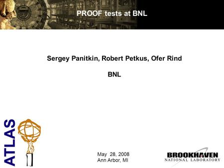PROOF tests at BNL Sergey Panitkin, Robert Petkus, Ofer Rind BNL May 28, 2008 Ann Arbor, MI.