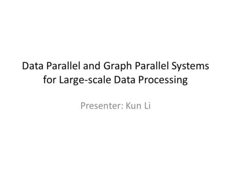Data Parallel and Graph Parallel Systems for Large-scale Data Processing Presenter: Kun Li.