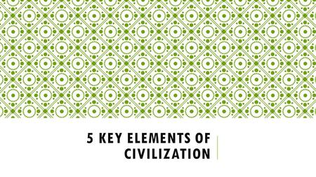 5 KEY ELEMENTS OF CIVILIZATION. Centralized Government Organized Religion Job Specialization & Social Classes Arts, Architecture, & Public Works Writing.