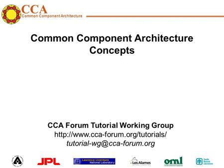 CCA Common Component Architecture CCA Forum Tutorial Working Group  Common Component Architecture.