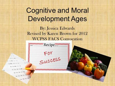 Cognitive and Moral Development Ages For Success By: Jessica Edwards Revised by Karen Brown for 2012 WCPSS FACS Convocation.