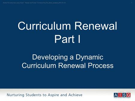 1 Curriculum Renewal Part I Developing a Dynamic Curriculum Renewal Process Modify File name here using Insert Header and Footer: Format is Full_File_Name_Updated_2013.XX.XX.