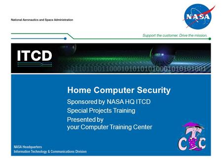Home Computer Security Sponsored by NASA HQ ITCD Special Projects Training Presented by your Computer Training Center.