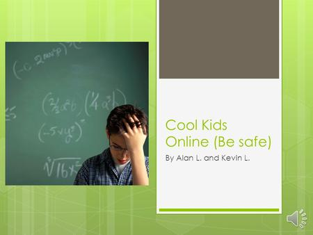 Cool Kids Online (Be safe) By Alan L. and Kevin L.
