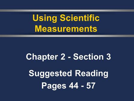 Chapter 2 - Section 3 Suggested Reading Pages 44 - 57 Using Scientific Measurements.