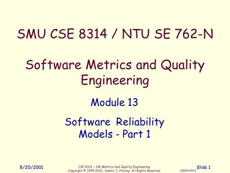 CSE 8314 - SW Metrics and Quality Engineering Copyright © 1995-2001, Dennis J. Frailey, All Rights Reserved CSE8314M13 8/20/2001Slide 1 SMU CSE 8314 /