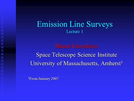 Emission Line Surveys Lecture 1 Mauro Giavalisco Space Telescope Science Institute University of Massachusetts, Amherst 1 1 From January 2007.