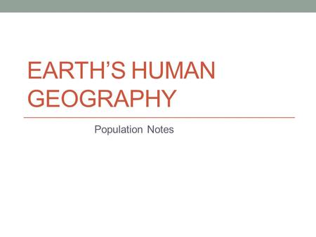 EARTH'S HUMAN GEOGRAPHY Population Notes. As You Go Through This PowerPoint: Don't write this, just read it and remember it! All titles in ORANGE and.
