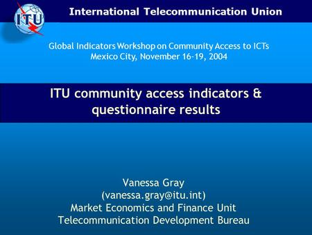 International Telecommunication Union ITU community access indicators & questionnaire results Vanessa Gray Market Economics and.