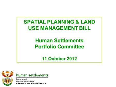 SPATIAL PLANNING & LAND USE MANAGEMENT BILL Human Settlements Portfolio Committee 11 October 2012.