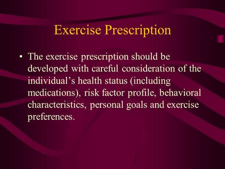 Exercise Prescription The exercise prescription should be developed with careful consideration of the individual's health status (including medications),