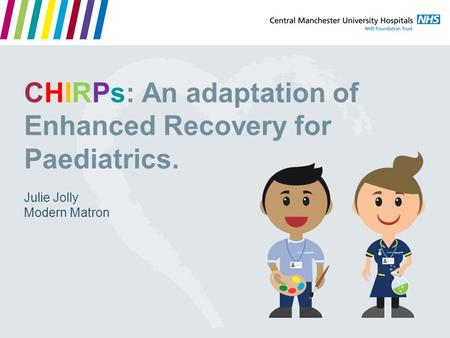CHIRPs: An adaptation of Enhanced Recovery for Paediatrics. Julie Jolly Modern Matron.