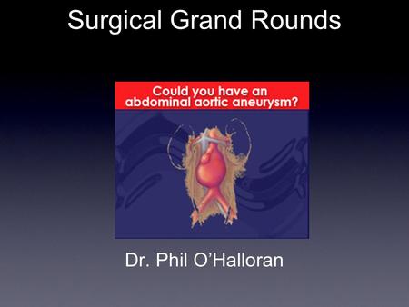Dr. Phil O'Halloran Surgical Grand Rounds. Case. HS 65 year old male electively admitted for an EVAR on the. Pilot Screening programme AAA Size (cm) =
