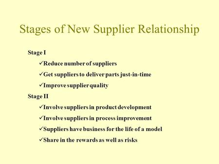 Stages of New Supplier Relationship Stage I Reduce number of suppliers Get suppliers to deliver parts just-in-time Improve supplier quality Stage II Involve.