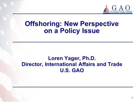 1 Offshoring: New Perspective on a Policy Issue Loren Yager, Ph.D. Director, International Affairs and Trade U.S. GAO.