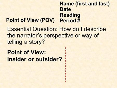 Point of View: insider or outsider? Name (first and last) Date Reading Period # Point of View (POV) Essential Question: How do I describe the narrator's.
