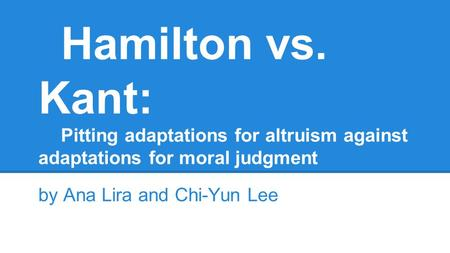 Hamilton vs. Kant: Pitting adaptations for altruism against adaptations for moral judgment by Ana Lira and Chi-Yun Lee.