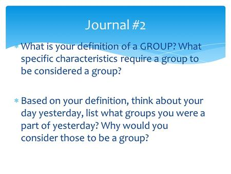  What is your definition of a GROUP? What specific characteristics require a group to be considered a group?  Based on your definition, think about your.