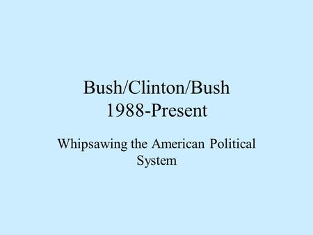 Bush/Clinton/Bush 1988-Present Whipsawing the American Political System.