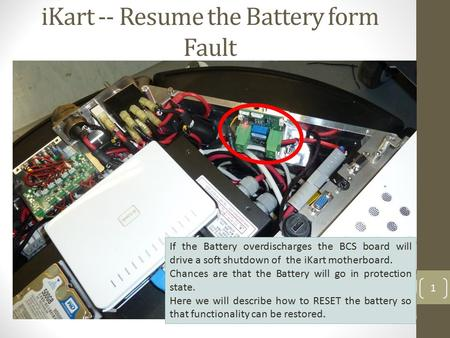IKart -- Resume the Battery form Fault 1 If the Battery overdischarges the BCS board will drive a soft shutdown of the iKart motherboard. Chances are that.