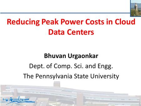 Reducing Peak Power Costs in Cloud Data Centers Bhuvan Urgaonkar Dept. of Comp. Sci. and Engg. The Pennsylvania State University.