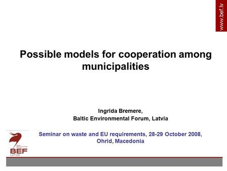 Www.bef.lv Possible models for cooperation among municipalities Ingrida Bremere, Baltic Environmental Forum, Latvia Seminar on waste and EU requirements,