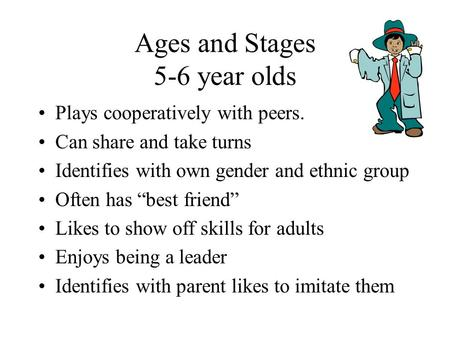 "Ages and Stages 5-6 year olds Plays cooperatively with peers. Can share and take turns Identifies with own gender and ethnic group Often has ""best friend"""