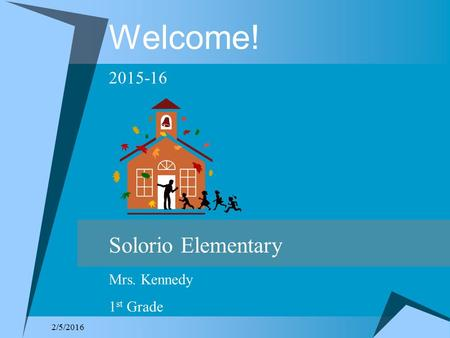 2/5/2016 Welcome! 2015-16 Solorio Elementary Mrs. Kennedy 1 st Grade.