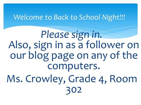Please sign in. Also, sign in as a follower on our blog page on any of the computers. Ms. Crowley, Grade 4, Room 302 Welcome to Back to School Night!!!