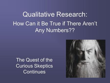Qualitative Research: How Can it Be True if There Aren't Any Numbers?? The Quest of the Curious Skeptics Continues.