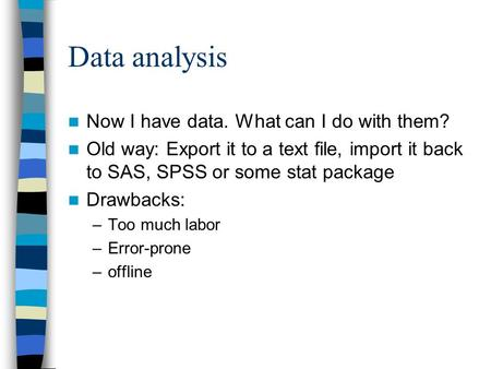 Data analysis Now I have data. What can I do with them? Old way: Export it to a text file, import it back to SAS, SPSS or some stat package Drawbacks: