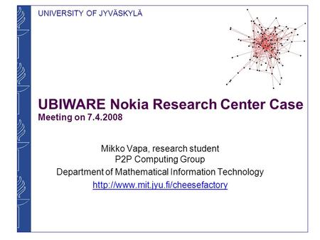 UNIVERSITY OF JYVÄSKYLÄ UBIWARE Nokia Research Center Case Meeting on 7.4.2008 Mikko Vapa, research student P2P Computing Group Department of Mathematical.