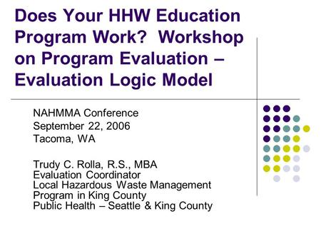Does Your HHW Education Program Work? Workshop on Program Evaluation – Evaluation Logic Model NAHMMA Conference September 22, 2006 Tacoma, WA Trudy C.