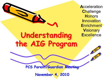 Understanding the AIG Program Acceleration Challenge Honors Innovation Enrichment Visionary Excellence PCS Parent/Guardian Meeting November 4, 2010.
