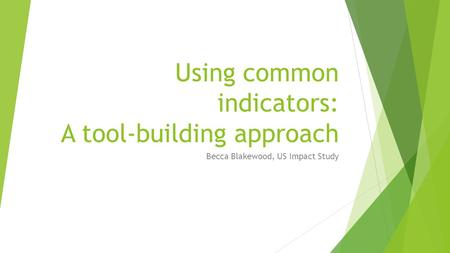 Using common indicators: A tool-building approach Becca Blakewood, US Impact Study.
