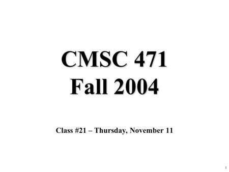 1 CMSC 471 Fall 2004 Class #21 – Thursday, November 11.