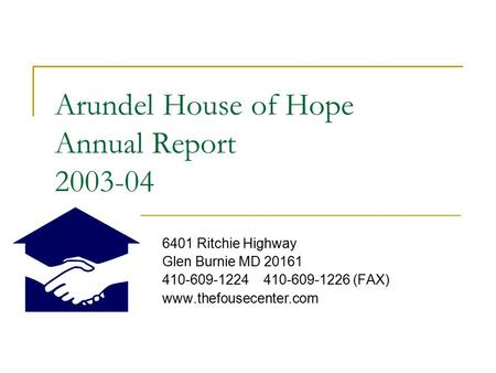 Arundel House of Hope Annual Report 2003-04 6401 Ritchie Highway Glen Burnie MD 20161 410-609-1224 410-609-1226 (FAX) www.thefousecenter.com.