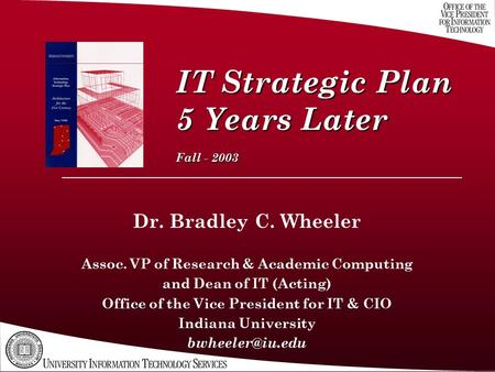 IT Strategic Plan 5 Years Later Fall - 2003 Dr. Bradley C. Wheeler Assoc. VP of Research & Academic Computing and Dean of IT (Acting) Office of the Vice.