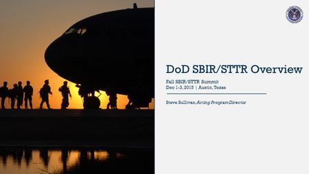 DoD SBIR/STTR Overview Steve Sullivan, Acting Program Director Fall SBIR/STTR Summit Dec 1-3, 2015 | Austin, Texas.