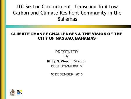 CLIMATE CHANGE CHALLENGES & THE VISION OF THE CITY OF NASSAU, BAHAMAS PRESENTED By Philip S. Weech, Director BEST COMMISSION 16 DECEMBER, 2015 ITC Sector.