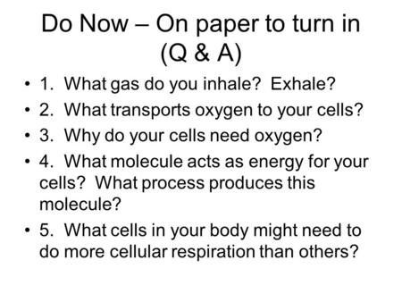 Do Now – On paper to turn in (Q & A) 1. What gas do you inhale? Exhale? 2. What transports oxygen to your cells? 3. Why do your cells need oxygen? 4. What.