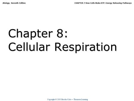 Copyright © 2005 Brooks/Cole — Thomson Learning Biology, Seventh EditionCHAPTER 7 How Cells Make ATP: Energy-Releasing Pathways Chapter 8: Cellular Respiration.