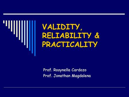 VALIDITY, RELIABILITY & PRACTICALITY Prof. Rosynella Cardozo Prof. Jonathan Magdalena.