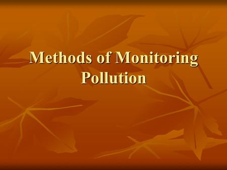 Methods of Monitoring Pollution. Direct Performed by monitoring the level of the pollutant itself Performed by monitoring the level of the pollutant itself.