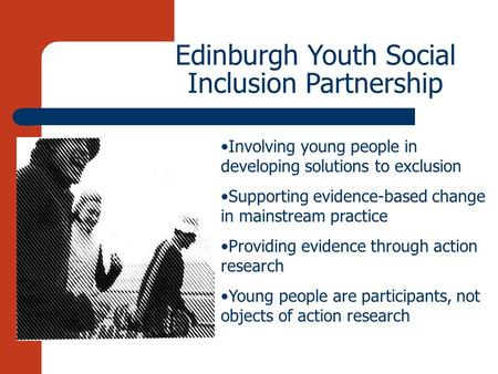 Edinburgh Youth Social Inclusion Partnership Involving young people in developing solutions to exclusion Supporting evidence-based change in mainstream.